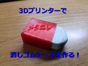 3Dプリンターで消しゴムケースを作る!